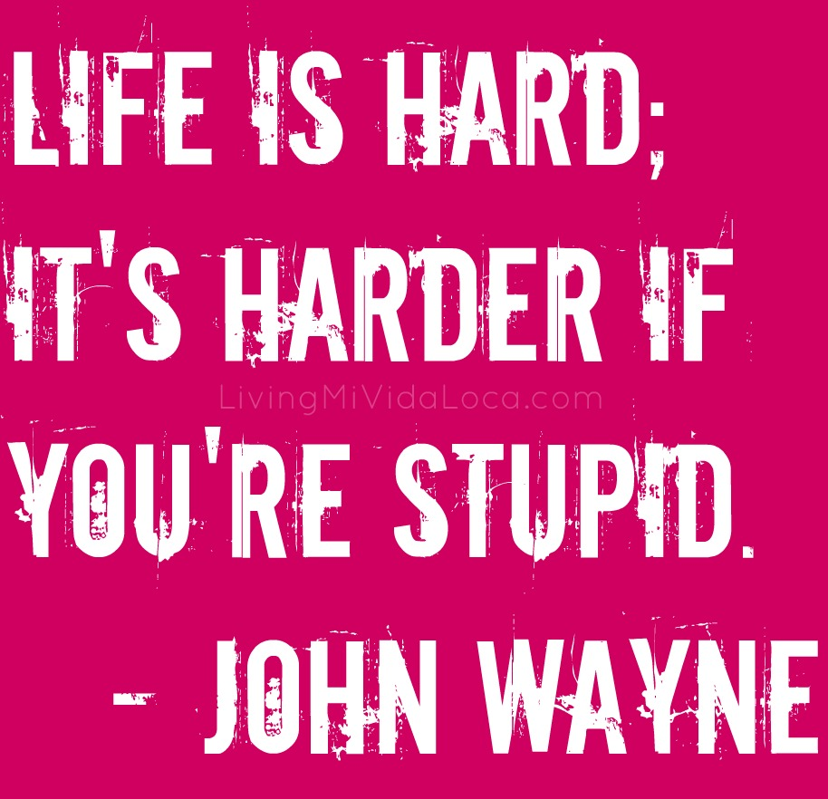 Life is hard, it's harder if you're stupid by John Wayne