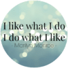 I like what I do, I do what I like - Marilyn Monroe