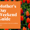 Mother's Day Weekend Guide List